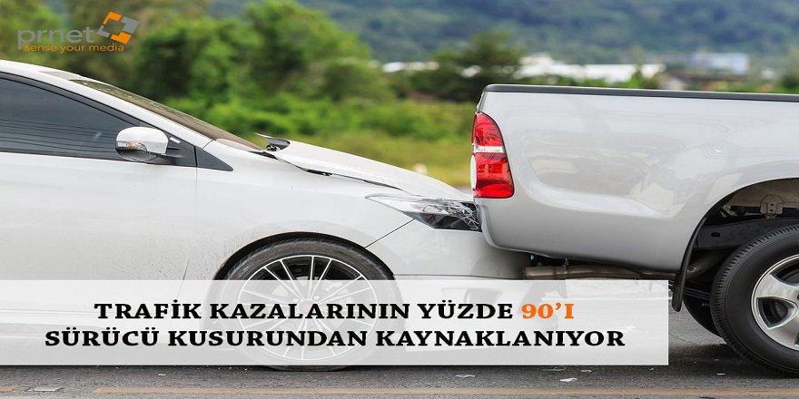 TRAFİK KAZALARININ YÜZDE 90'I SÜRÜCÜ KUSURUNDAN KAYNAKLANIYOR