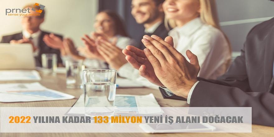 2022 Yılına Kadar 133 Milyon Yeni İş Alanı Doğacak