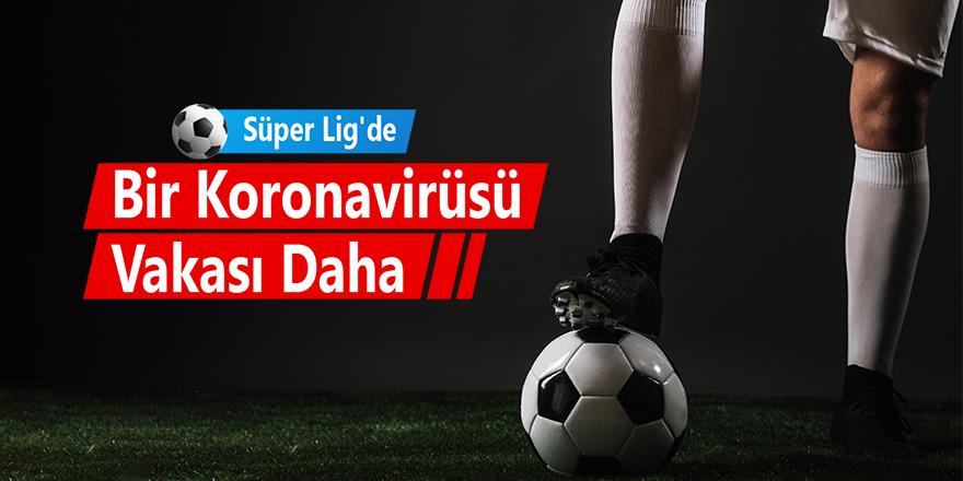 Süper Lig'de Bir Koronavirüsü Vakası Daha