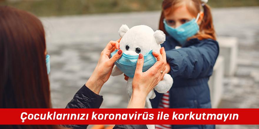 Çocuklarınızı koronavirüs ile korkutmayın