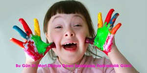 Bu Gün 21 Mart Down Sendromu Farkındalık Günü